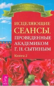 Исцеляющие сеансы, проведенные академиком Сытиным Г.Н. Книга 2
