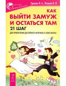 Как выйти замуж и остаться там. 21 шаг для привлечения достойного мужчины в свою жизнь