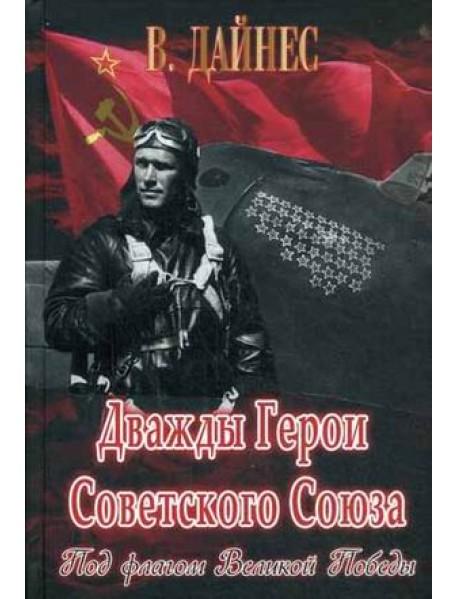 Дважды Герои Советского Союза. Под флагом Великой Победы