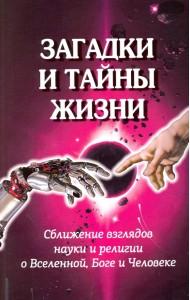 Загадки и тайны жизни. Сближение взглядов науки и религии о Вселенной, Боге и Человеке
