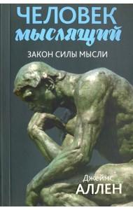 Человек мыслящий. Закон силы мысли. От нищеты к силе, или достижение душевного благополучия и покоя