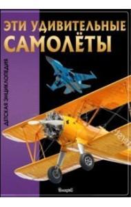Эти удивительные самолеты. Детская энциклопедия