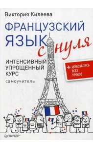 Французский язык с нуля. Интенсивный упрощенный курс + звукозапись всех уроков. Самоучитель