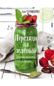 Переходи на зеленый. Сочные рецепты для вегетарианцев и не только