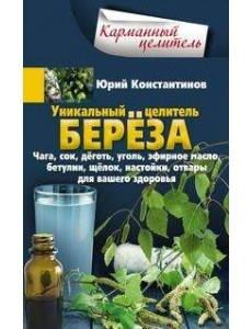 Уникальный целитель береза. Чага, сок, дёготь, уголь, эфирное масло, бетулин, щёлок, настойки, отвары для вашего здоровья