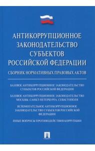 Антикоррупционное законодательство субъектов Российской Федерации. Сборник нормативных правовых актов