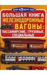 Большая книга. Железнодорожные вагоны: пассажирские, грузовые, специальные. Для любознательных взрослых и детей
