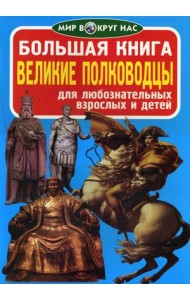 Большая книга. Великие полководцы. Для любознательных взрослых и детей