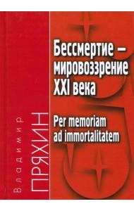 Бессмертие - мировоззрение ХXI века. Per memoriam ad immortalitatem
