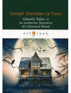 Ghostly Tales. Part 1: An Authentic Narrative of a Haunted House