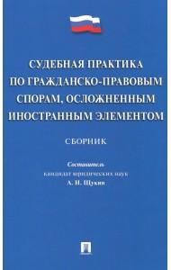 Судебная практика по гражданско-правовым спорам, осложненным иностранным элементом. Сборник