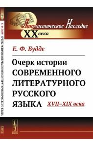 Очерк истории современного литературного русского языка. XVII-XIX века