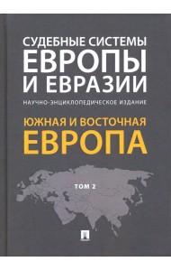 Судебные системы Европы и Евразии.Научно-энциклопедическое издание в 3-х томах. Том 2. Южная и Восточная Европа