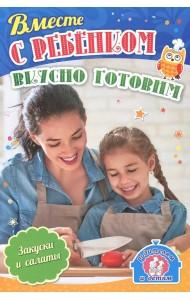 Вместе с ребенком вкусно готовим. Закуски и салаты. 12 пошаговых рецептов