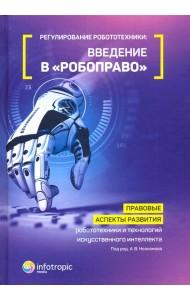 Регулирование робототехники. Введение в «робоправо». Правовые аспекты развития робототехники и технологий искусственного интеллекта