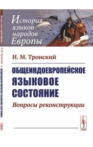 Общеиндоевропейское языковое состояние. Вопросы реконструкции