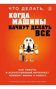Что делать, когда машины начнут делать все. Как роботы и искусственный интеллект изменят жизнь и работу