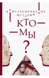 Конструирование истории. Кто мы?