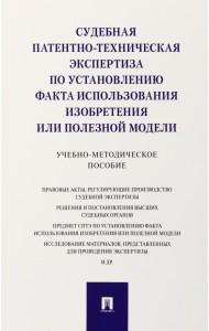 Судебная патентно-техническая экспертиза по установлению факта использования изобретения или полезной модели. Учебно-методическое пособие