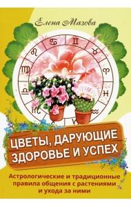 Цветы, дарующие здоровье и успех. Астрологические и традиционные правила общения с растениями и ухода за ними