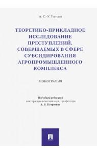 Теоретико-прикладное исследование преступлений, совершаемых в сфере субсидирования агропромышленного комплекса. Монография