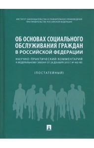 Об основах социального обслуживания граждан в РФ. Научно-практический комментарий к ФЗ от 28 декабря 2013 г. № 442 (постатейный)