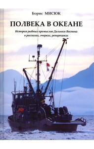 Полвека в океане. История рыбных промыслов Дальнего Востока в рассказах, очерках, репортажах