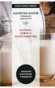 Напитки богов. Молоко, кефир и молочный гриб. Уникальное практическое руководство