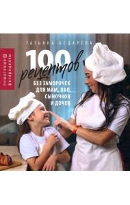 100 рецептов без заморочек для мам, пап, сыночков и дочек. Пошаговые фоторецепты