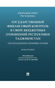 Государственный финансовый контроль в сфере бюджетных отношений Республики Таджикистан. Организационно-правовые основы. Монография