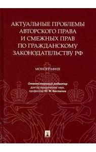 Актуальные проблемы авторского права и смежных прав по гражданскому законодательству РФ. Монография