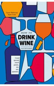 Как пить вино. Самый простой способ узнать, что вам нравится