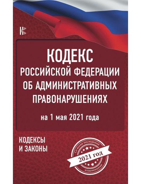 Кодекс Российской Федерации об административных правонарушениях на 1 мая 2021 года